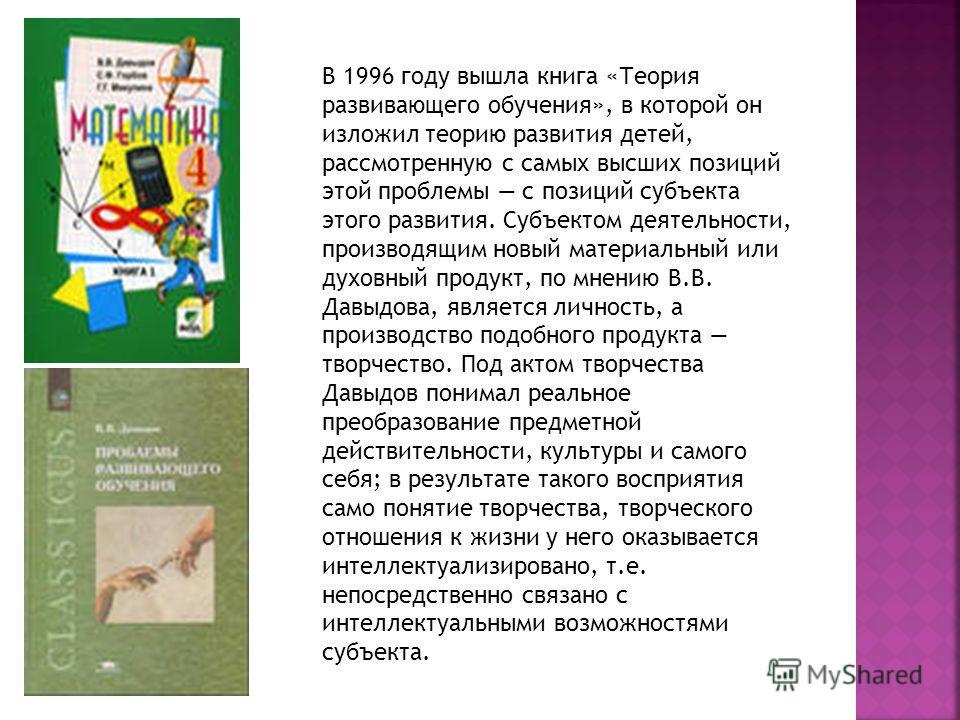 В 1996 году вышла книга «Теория развивающего обучения», в которой он изложил теорию развития детей, рассмотренную с самых высших позиций этой проблемы с позиций субъекта этого развития. Субъектом деятельности, производящим новый материальный или духо