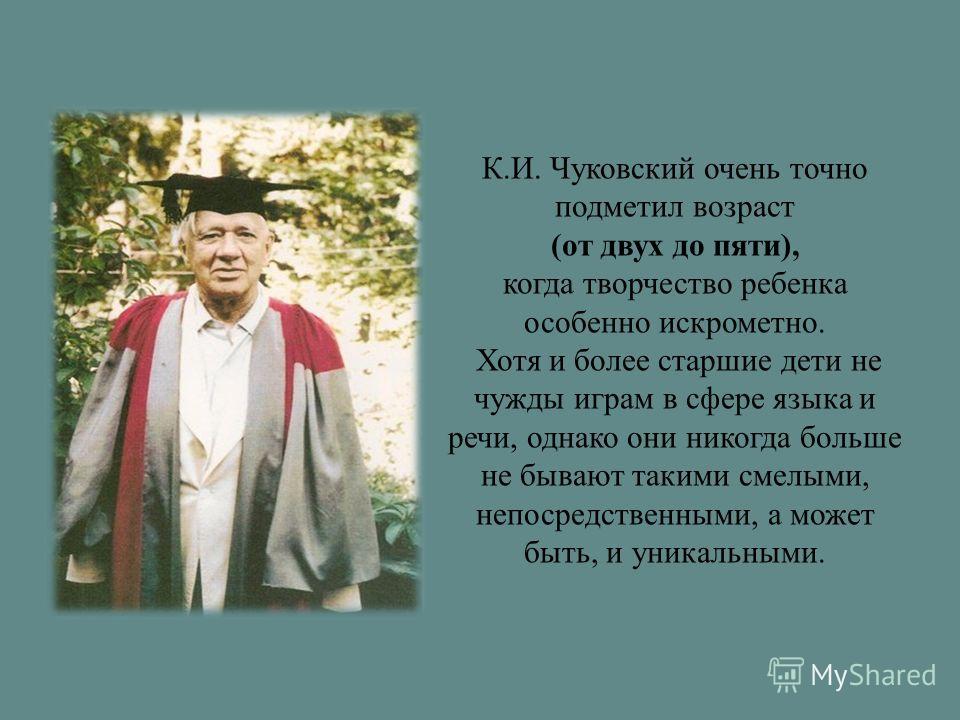 К.И. Чуковский очень точно подметил возраст (от двух до пяти), когда творчество ребенка особенно искрометно. Хотя и более старшие дети не чужды играм в сфере языка и речи, однако они никогда больше не бывают такими смелыми, непосредственными, а может