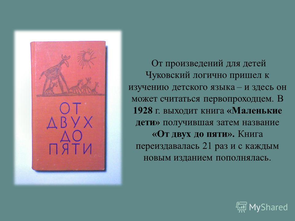 От произведений для детей Чуковский логично пришел к изучению детского языка – и здесь он может считаться первопроходцем. В 1928 г. выходит книга «Маленькие дети» получившая затем название «От двух до пяти». Книга переиздавалась 21 раз и с каждым нов