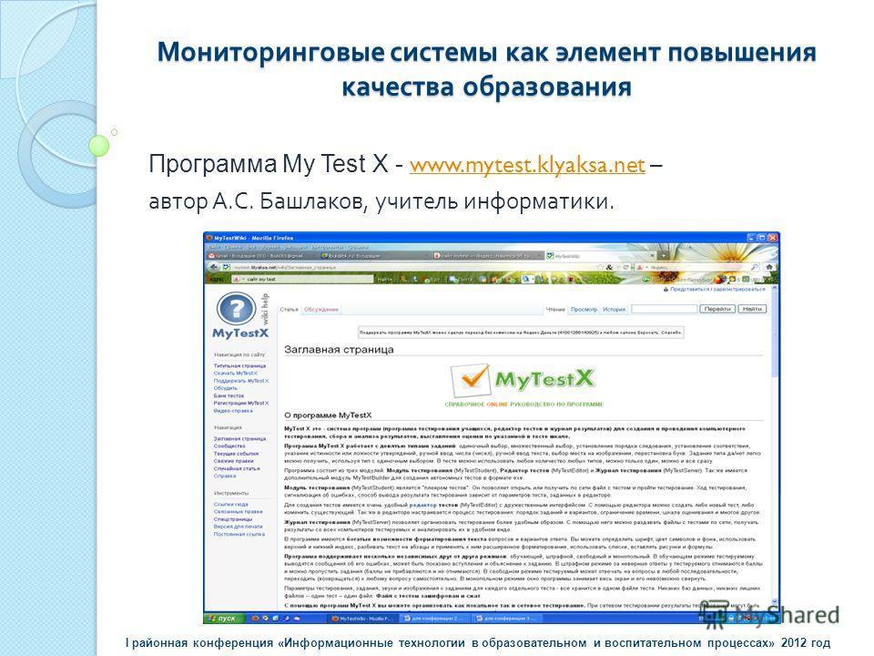 Мониторинговые системы как элемент повышения качества образования Программа My Test X - www.mytest.klyaksa.net – www.mytest.klyaksa.net автор А. С. Башлаков, учитель информатики. I районная конференция «Информационные технологии в образовательном и в