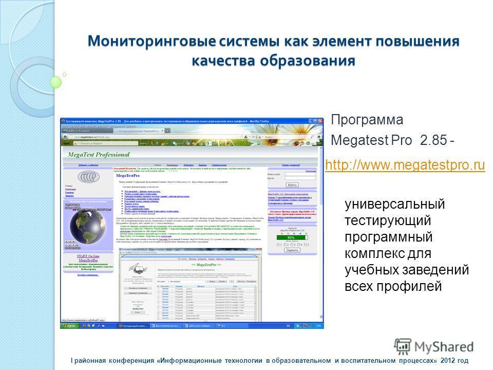 Мониторинговые системы как элемент повышения качества образования Программа Megatest Pro 2.85 - http://www.megatestpro.ru универсальный тестирующий программный комплекс для учебных заведений всех профилей I районная конференция «Информационные технол
