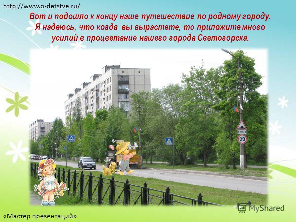 Вот и подошло к концу наше путешествие по родному городу. Я надеюсь, что когда вы вырастете, то приложите много усилий в процветание нашего города Светогорска. http://www.o-detstve.ru/ «Мастер презентаций»