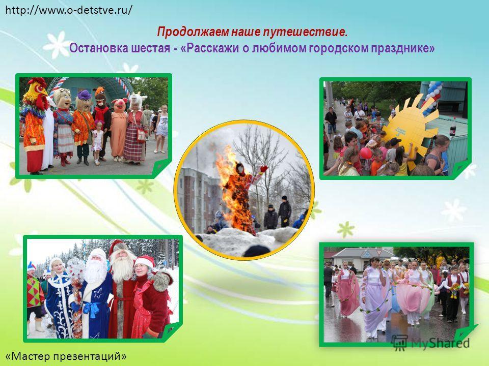 Продолжаем наше путешествие. Остановка шестая - «Расскажи о любимом городском празднике» http://www.o-detstve.ru/ «Мастер презентаций»