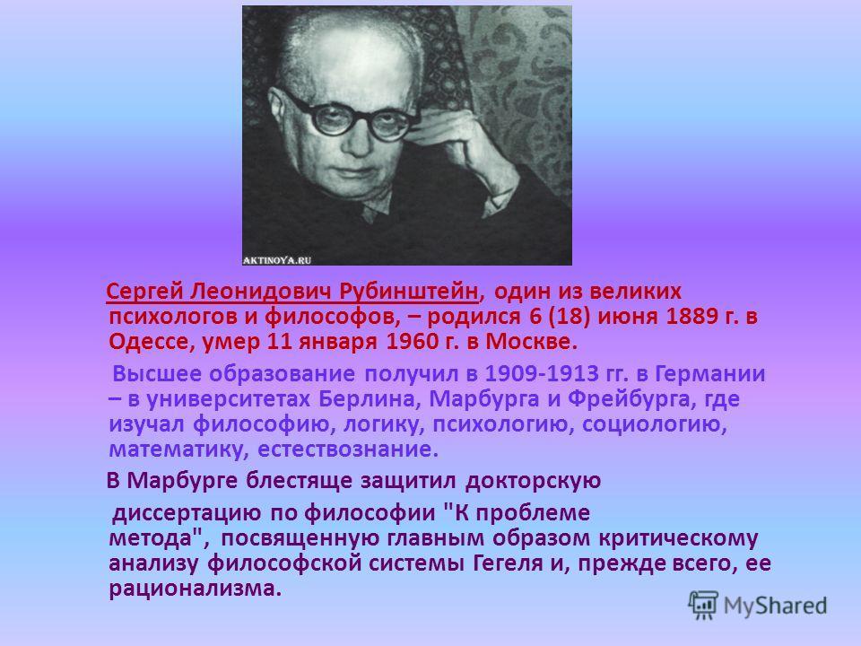 Сергей Леонидович Рубинштейн, один из великих психологов и философов, – родился 6 (18) июня 1889 г. в Одессе, умер 11 января 1960 г. в Москве. Высшее образование получил в 1909-1913 гг. в Германии – в университетах Берлина, Марбурга и Фрейбурга, где