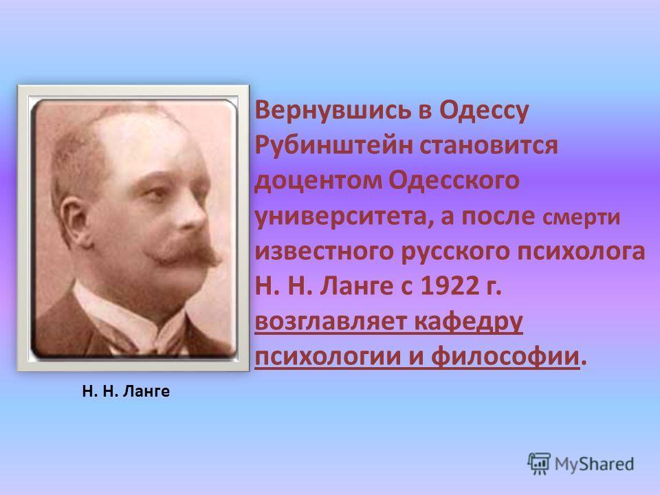 Вернувшись в Одессу Рубинштейн становится доцентом Одесского университета, а после смерти известного русского психолога Н. Н. Ланге с 1922 г. возглавляет кафедру психологии и философии. Н. Н. Ланге