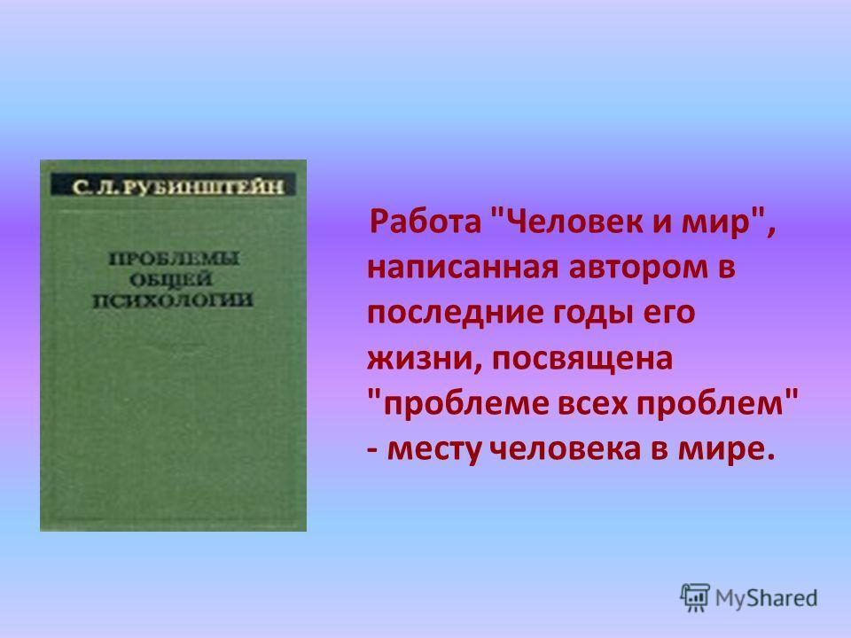 Работа Человек и мир, написанная автором в последние годы его жизни, посвящена проблеме всех проблем - месту человека в мире.