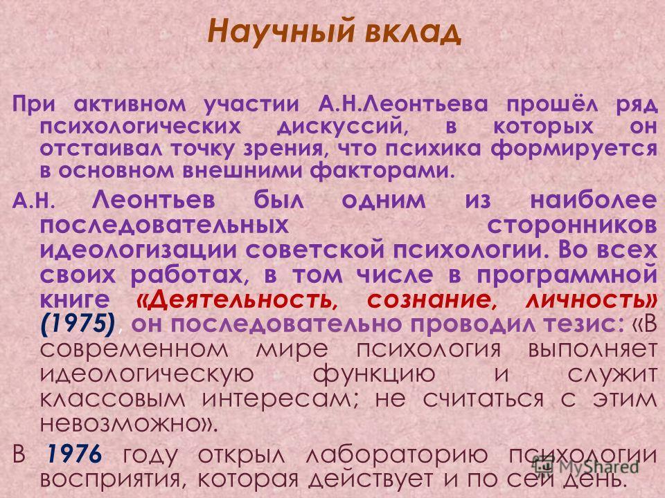 Научный вклад При активном участии А.Н.Леонтьева прошёл ряд психологических дискуссий, в которых он отстаивал точку зрения, что психика формируется в основном внешними факторами. А.Н. Леонтьев был одним из наиболее последовательных сторонников идеоло