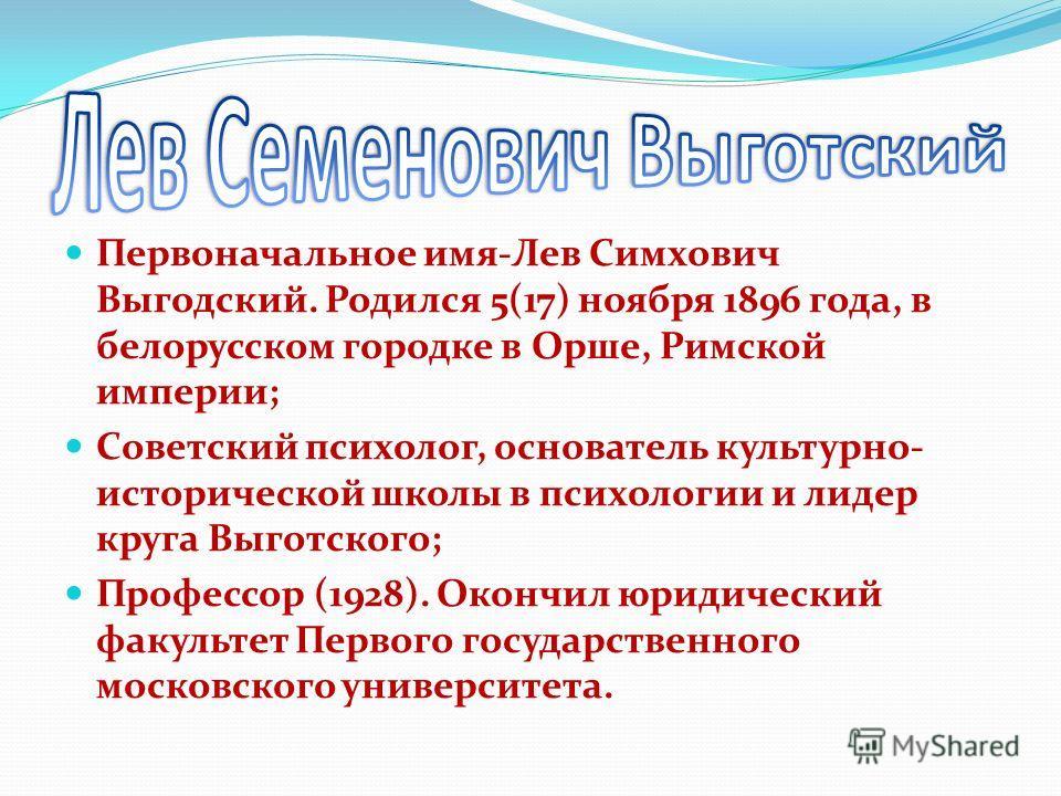 Первоначальное имя-Лев Симхович Выгодский. Родился 5(17) ноября 1896 года, в белорусском городке в Орше, Римской империи; Советский психолог, основатель культурно- исторической школы в психологии и лидер круга Выготского; Профессор (1928). Окончил юр