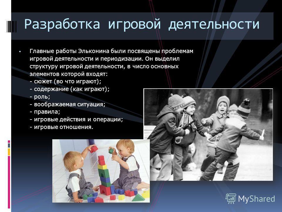 Разработка игровой деятельности Главные работы Эльконина были посвящены проблемам игровой деятельности и периодизации. Он выделил структуру игровой деятельности, в число основных элементов которой входят: - сюжет (во что играют); - содержание (как иг