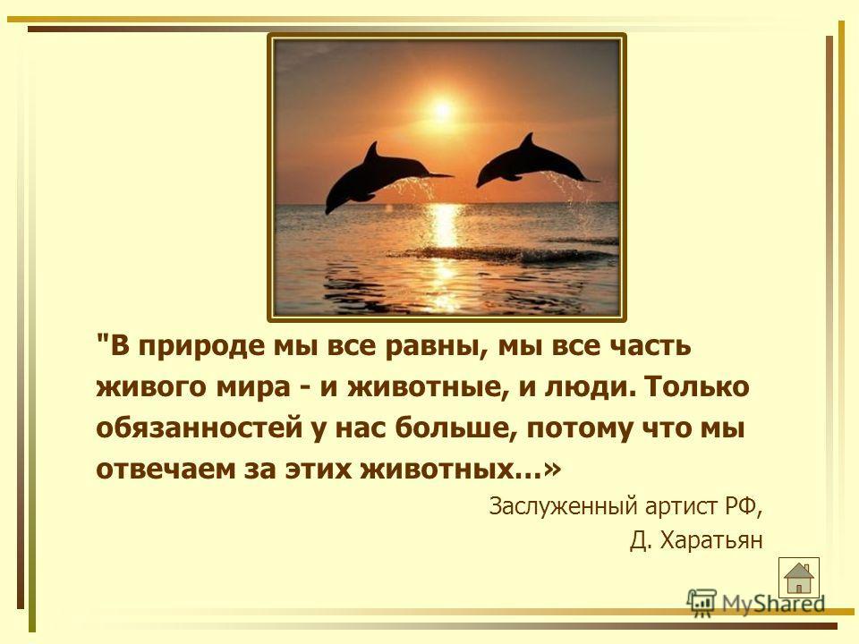 В природе мы все равны, мы все часть живого мира - и животные, и люди. Только обязанностей у нас больше, потому что мы отвечаем за этих животных…» Заслуженный артист РФ, Д. Харатьян