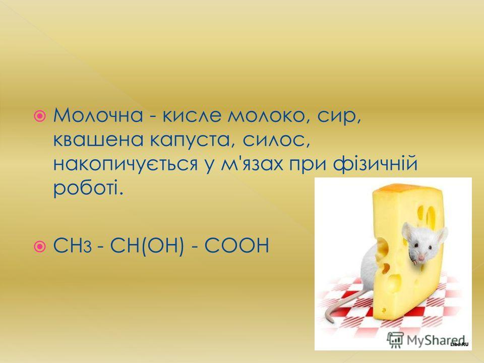 Молочна - кисле молоко, сир, квашена капуста, силос, накопичується у м'язах при фізичній роботі. СН 3 - СН(ОН) - СООН