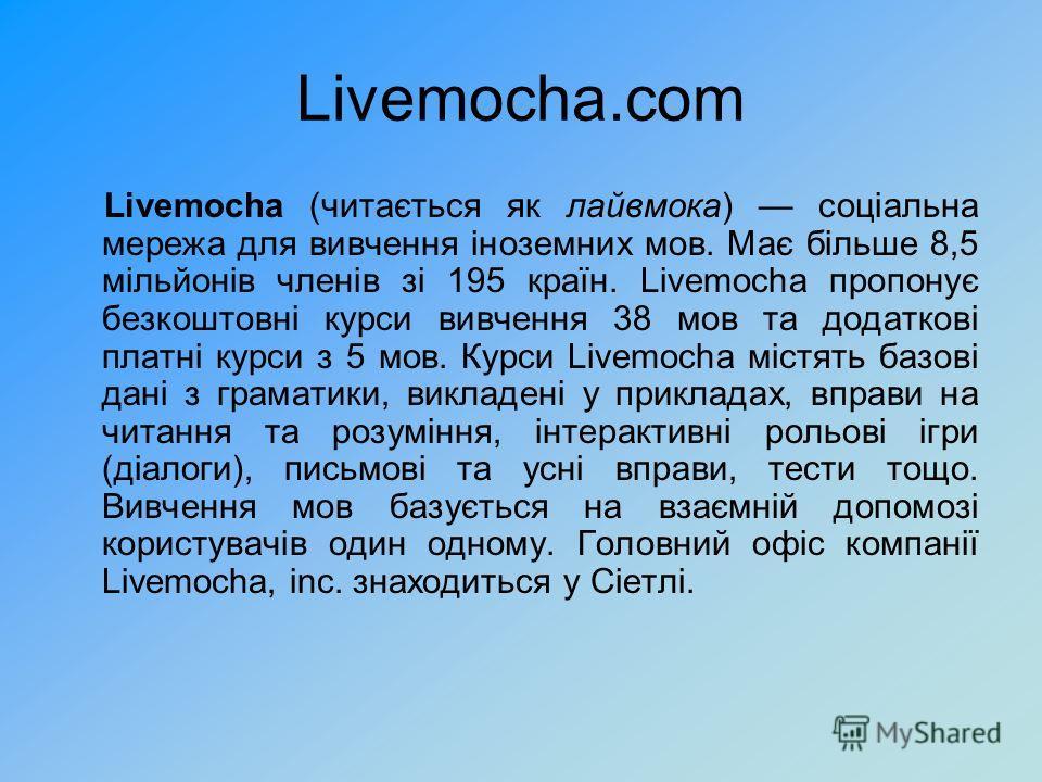 Livemocha.com Livemocha (читається як лайвмока) соціальна мережа для вивчення іноземних мов. Має більше 8,5 мільйонів членів зі 195 країн. Livemocha пропонує безкоштовні курси вивчення 38 мов та додаткові платні курси з 5 мов. Курси Livemocha містять