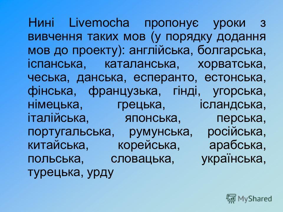 Нині Livemocha пропонує уроки з вивчення таких мов (у порядку додання мов до проекту): англійська, болгарська, іспанська, каталанська, хорватська, чеська, данська, есперанто, естонська, фінська, французька, гінді, угорська, німецька, грецька, ісландс