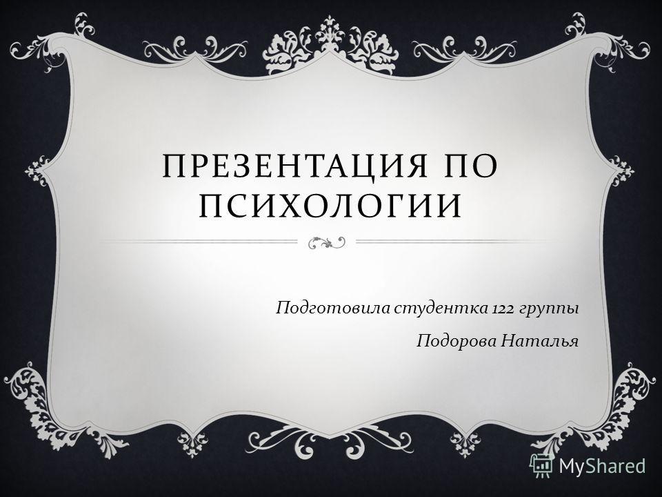 ПРЕЗЕНТАЦИЯ ПО ПСИХОЛОГИИ Подготовила студентка 122 группы Подорова Наталья