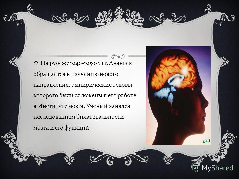 На рубеже 1940-1950- х гг. Ананьев обращается к изучению нового направления, эмпирические основы которого были заложены в его работе в Институте мозга. Ученый занялся исследованием билатеральности мозга и его функций.
