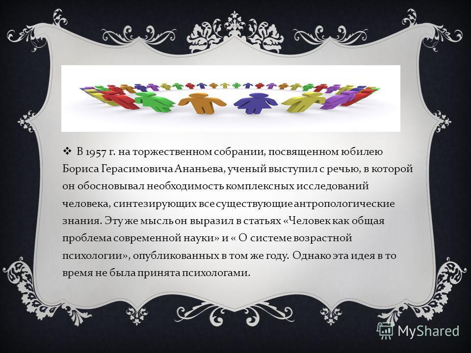 В 1957 г. на торжественном собрании, посвященном юбилею Бориса Герасимовича Ананьева, ученый выступил с речью, в которой он обосновывал необходимость комплексных исследований человека, синтезирующих все существующие антропологические знания. Эту же м