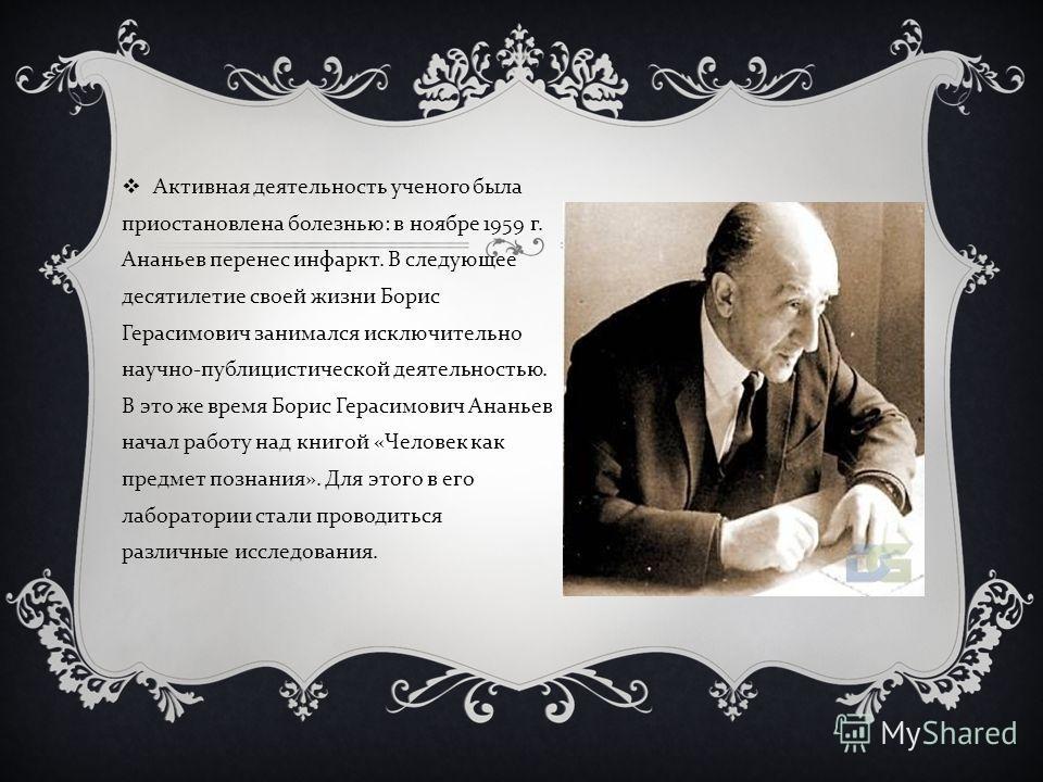 Активная деятельность ученого была приостановлена болезнью : в ноябре 1959 г. Ананьев перенес инфаркт. В следующее десятилетие своей жизни Борис Герасимович занимался исключительно научно - публицистической деятельностью. В это же время Борис Герасим