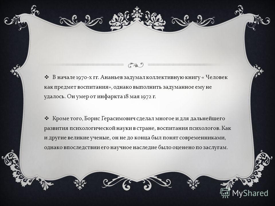 В начале 1970- х гг. Ананьев задумал коллективную книгу « Человек как предмет воспитания », однако выполнить задуманное ему не удалось. Он умер от инфаркта 18 мая 1972 г. Кроме того, Борис Герасимович сделал многое и для дальнейшего развития психолог
