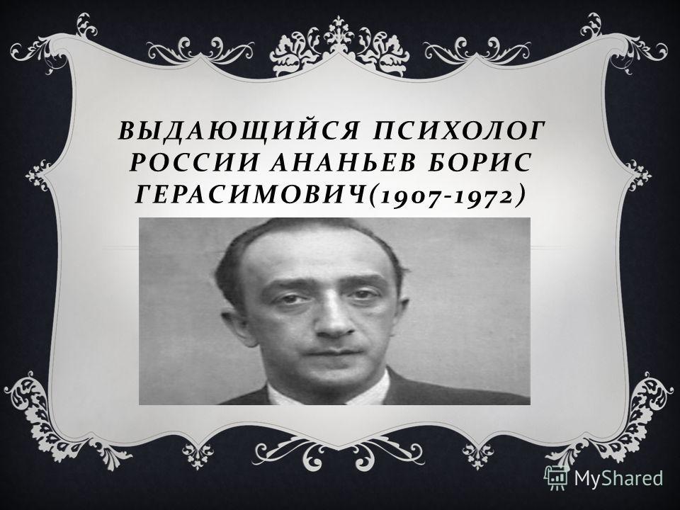 ВЫДАЮЩИЙСЯ ПСИХОЛОГ РОССИИ АНАНЬЕВ БОРИС ГЕРАСИМОВИЧ (1907-1972)