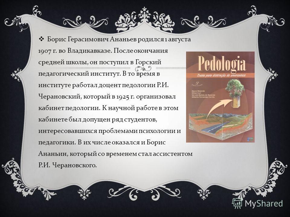 Борис Герасимович Ананьев родился 1 августа 1907 г. во Владикавказе. После окончания средней школы, он поступил в Горский педагогический институт. В то время в институте работал доцент педологии Р. И. Черановский, который в 1925 г. организовал кабине