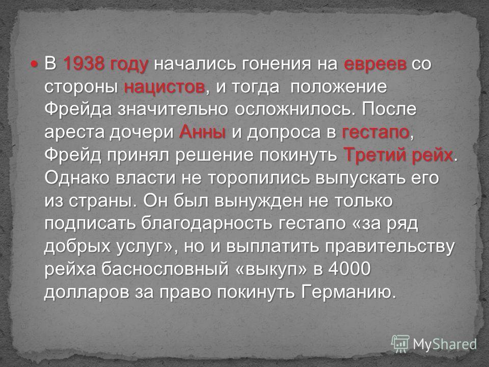 В 1938 году начались гонения на евреев со стороны нацистов, и тогда положение Фрейда значительно осложнилось. После ареста дочери Анны и допроса в гестапо, Фрейд принял решение покинуть Третий рейх. Однако власти не торопились выпускать его из страны