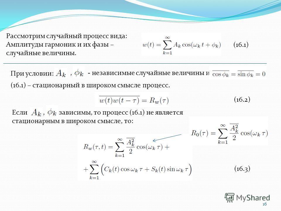 , - независимые случайные величины и 16 Рассмотрим случайный процесс вида: Амплитуды гармоник и их фазы – случайные величины. При условии: (16.1) (16.1) – стационарный в широком смысле процесс. Если, зависимы, то процесс (16.1) не является стационарн