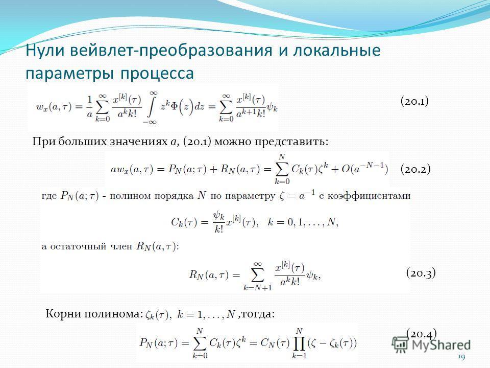Нули вейвлет-преобразования и локальные параметры процесса 19 При больших значениях a, (20.1) можно представить: (20.1) Корни полинома:,тогда: (20.2) (20.3) (20.4)