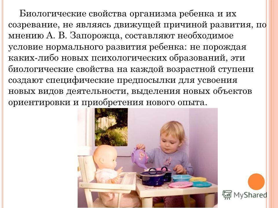 Биологические свойства организма ребенка и их созревание, не являясь движущей причиной развития, по мнению А. В. Запорожца, составляют необходимое условие нормального развития ребенка: не порождая каких-либо новых психологических образований, эти био