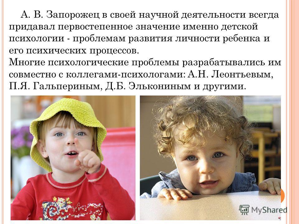 А. В. Запорожец в своей научной деятельности всегда придавал первостепенное значение именно детской психологии - проблемам развития личности ребенка и его психических процессов. Многие психологические проблемы разрабатывались им совместно с коллегами