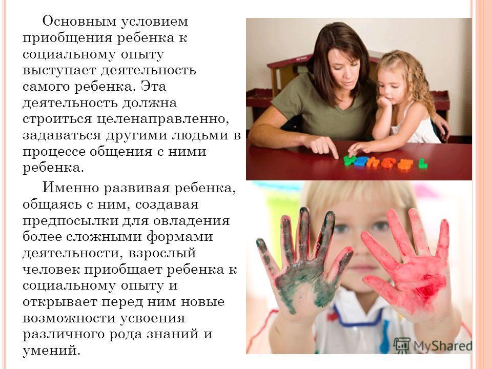 Основным условием приобщения ребенка к социальному опыту выступает деятельность самого ребенка. Эта деятельность должна строиться целенаправленно, задаваться другими людьми в процессе общения с ними ребенка. Именно развивая ребенка, общаясь с ним, со