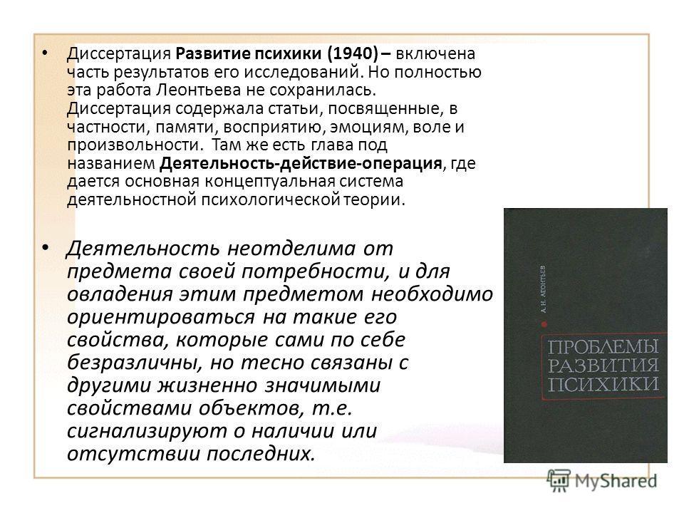 Диссертация Развитие психики (1940) – включена часть результатов его исследований. Но полностью эта работа Леонтьева не сохранилась. Диссертация содержала статьи, посвященные, в частности, памяти, восприятию, эмоциям, воле и произвольности. Там же ес