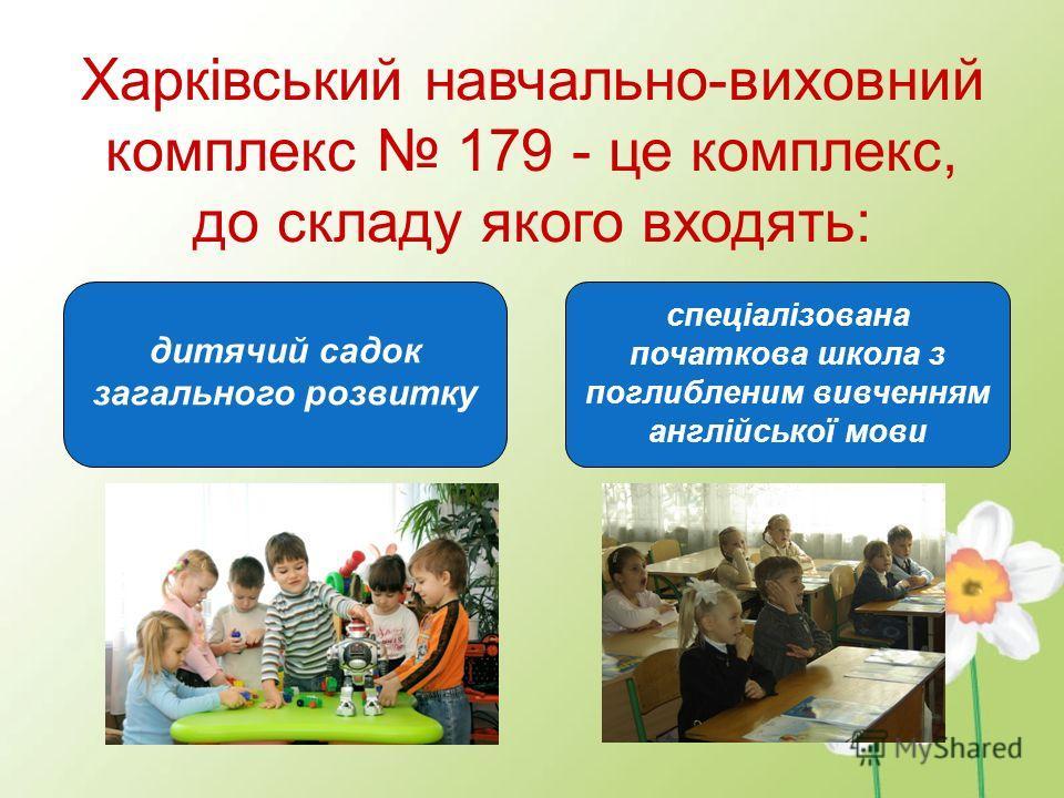 Харківський навчально-виховний комплекс 179 - це комплекс, до складу якого входять: спеціалізована початкова школа з поглибленим вивченням англійської мови дитячий садок загального розвитку