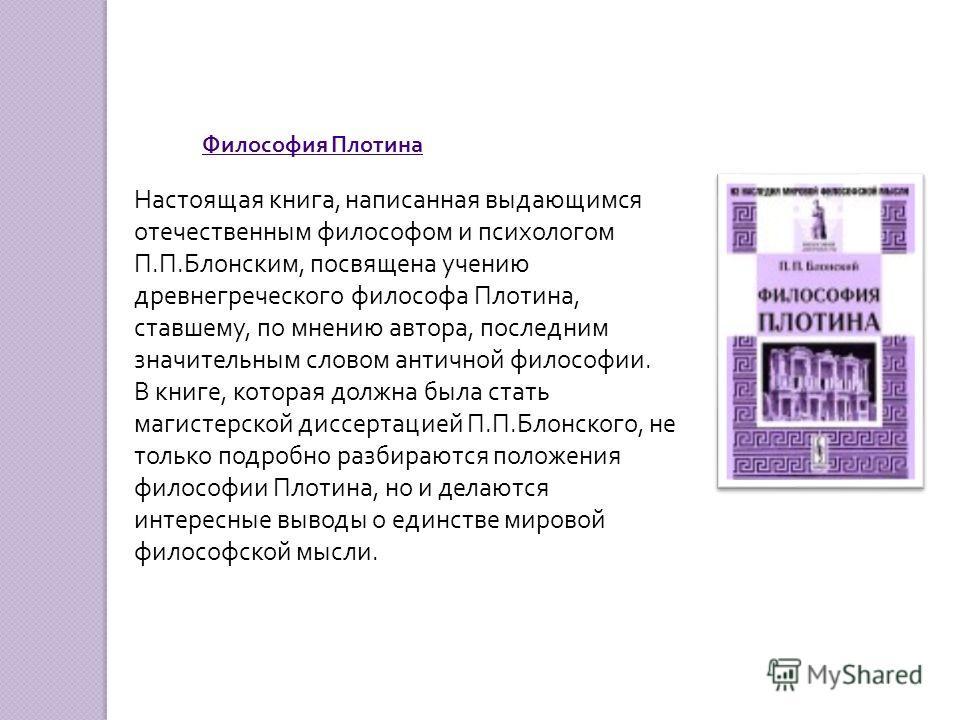 Настоящая книга, написанная выдающимся отечественным философом и психологом П.П.Блонским, посвящена учению древнегреческого философа Плотина, ставшему, по мнению автора, последним значительным словом античной философии. В книге, которая должна была с