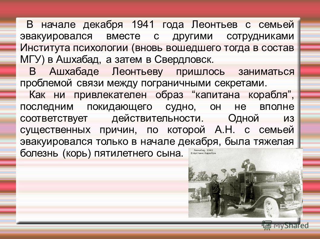 В начале декабря 1941 года Леонтьев с семьей эвакуировался вместе с другими сотрудниками Института психологии (вновь вошедшего тогда в состав МГУ) в Ашхабад, а затем в Свердловск. В Ашхабаде Леонтьеву пришлось заниматься проблемой связи между пограни