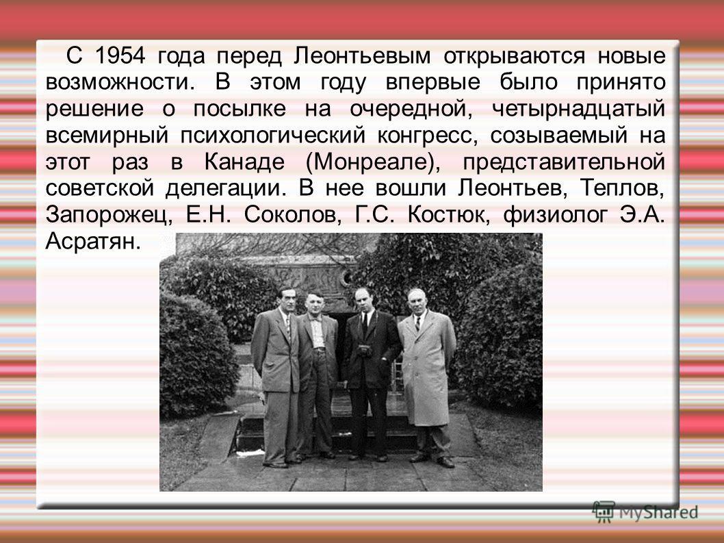 С 1954 года перед Леонтьевым открываются новые возможности. В этом году впервые было принято решение о посылке на очередной, четырнадцатый всемирный психологический конгресс, созываемый на этот раз в Канаде (Монреале), представительной советской деле