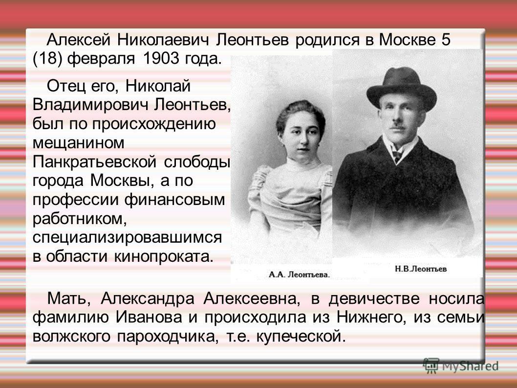 Алексей Николаевич Леонтьев родился в Москве 5 (18) февраля 1903 года. Мать, Александра Алексеевна, в девичестве носила фамилию Иванова и происходила из Нижнего, из семьи волжского пароходчика, т.е. купеческой. Отец его, Николай Владимирович Леонтьев