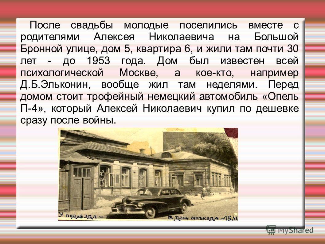 После свадьбы молодые поселились вместе с родителями Алексея Николаевича на Большой Бронной улице, дом 5, квартира 6, и жили там почти 30 лет - до 1953 года. Дом был известен всей психологической Москве, а кое-кто, например Д.Б.Эльконин, вообще жил т