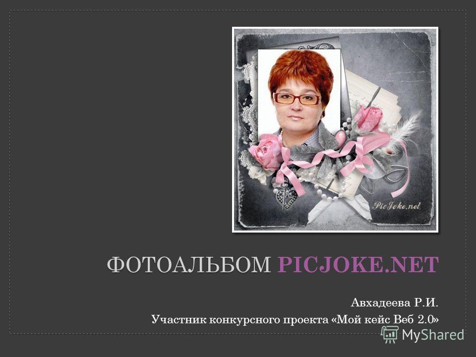 ФОТОАЛЬБОМ ФОТОАЛЬБОМ PICJOKE.NET Авхадеева Р.И. Участник конкурсного проекта «Мой кейс Веб 2.0»