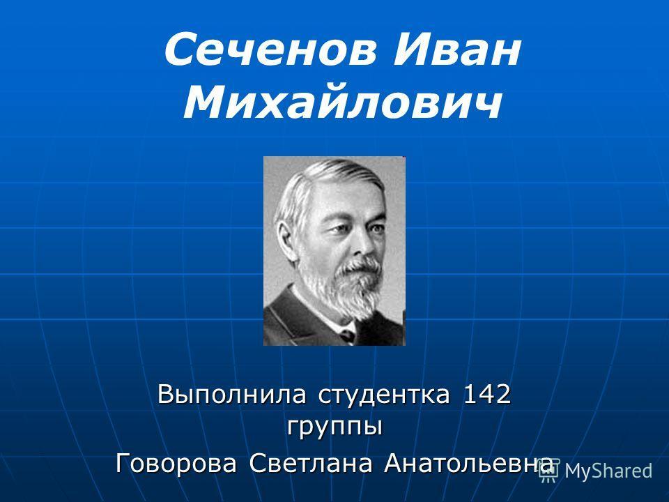 Выполнила студентка 142 группы Говорова Светлана Анатольевна Сеченов Иван Михайлович