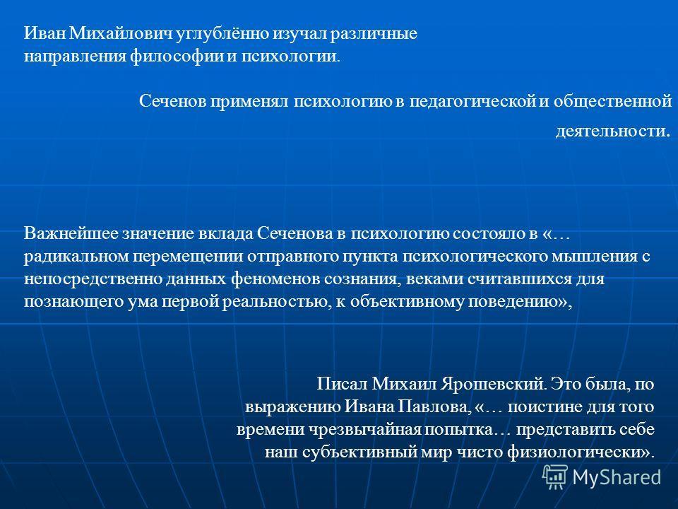 Иван Михайлович углублённо изучал различные направления философии и психологии. Сеченов применял психологию в педагогической и общественной деятельности. Важнейшее значение вклада Сеченова в психологию состояло в «… радикальном перемещении отправного