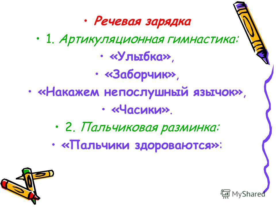 Речевая зарядка 1. Артикуляционная гимнастика: «Улыбка», «Заборчик», «Накажем непослушный язычок», «Часики». 2. Пальчиковая разминка: «Пальчики здороваются»: