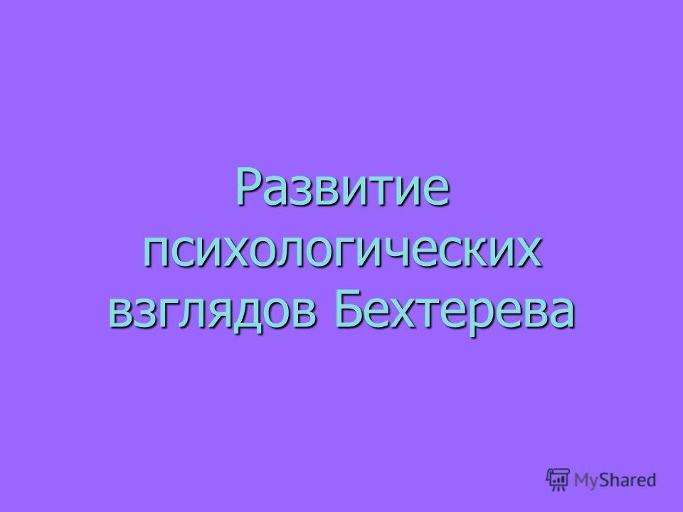 Развитие психологических взглядов Бехтерева