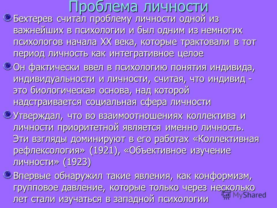 Проблема личности Бехтерев считал проблему личности одной из важнейших в психологии и был одним из немногих психологов начала XX века, которые трактовали в тот период личность как интегративное целое Он фактически ввел в психологию понятия индивида,