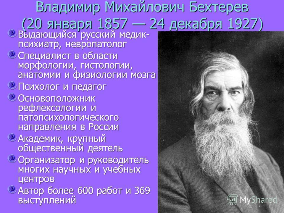 Владимир Михайлович Бехтерев (20 января 1857 24 декабря 1927) Выдающийся русский медик- психиатр, невропатолог Специалист в области морфологии, гистологии, анатомии и физиологии мозга Психолог и педагог Основоположник рефлексологии и патопсихологичес