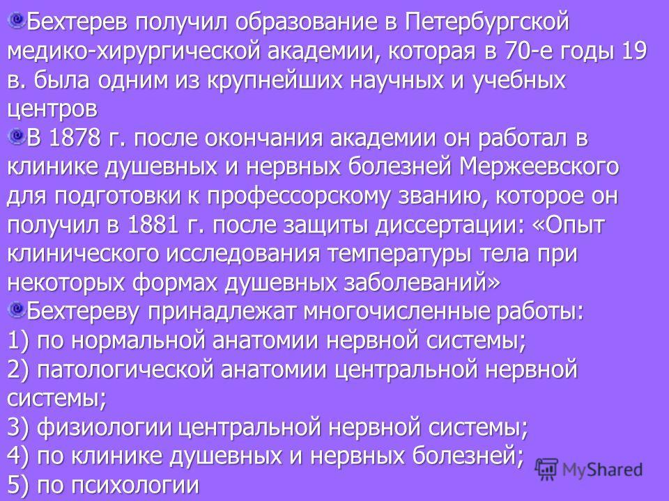 Бехтерев получил образование в Петербургской медико-хирургической академии, которая в 70-е годы 19 в. была одним из крупнейших научных и учебных центров В 1878 г. после окончания академии он работал в клинике душевных и нервных болезней Мержеевского