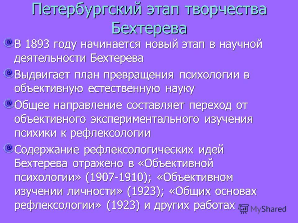 Петербургский этап творчества Бехтерева В 1893 году начинается новый этап в научной деятельности Бехтерева Выдвигает план превращения психологии в объективную естественную науку Общее направление составляет переход от объективного экспериментального