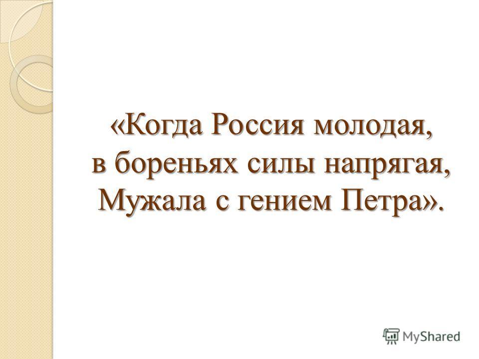 «Когда Россия молодая, в бореньях силы напрягая, Мужала с гением Петра».