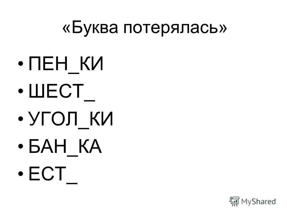«Буква потерялась» ПЕН_КИ ШЕСТ_ УГОЛ_КИ БАН_КА ЕСТ_