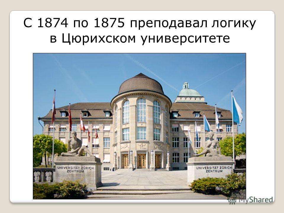 С 1874 по 1875 преподавал логику в Цюрихском университете