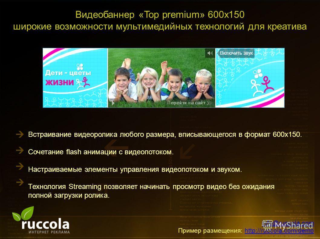 Видеобаннер «Top premium» 600х150 широкие возможности мультимедийных технологий для креатива Встраивание видеоролика любого размера, вписывающегося в формат 600х150. Сочетание flash анимации с видеопотоком. Настраиваемые элементы управления видеопото